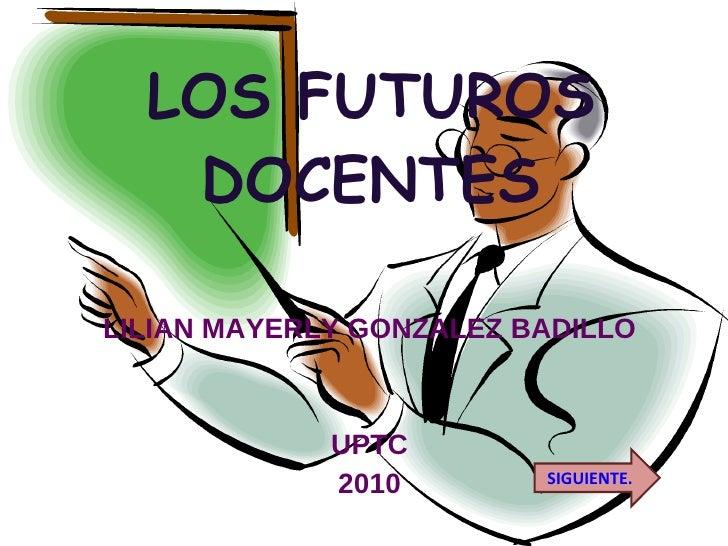 LOS FUTUROS DOCENTES LILIAN MAYERLY GONZALEZ BADILLO UPTC 2010 SIGUIENTE.