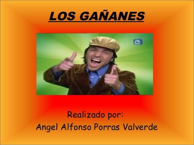 LOS GAÑANES Realizado por: Angel Alfonso Porras Valverde