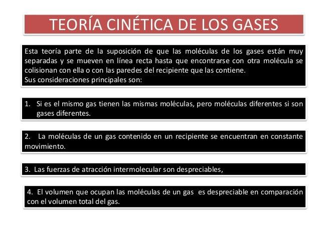 TEORÍA CINÉTICA DE LOS GASESEsta teoría parte de la suposición de que las moléculas de los gases están muyseparadas y se m...