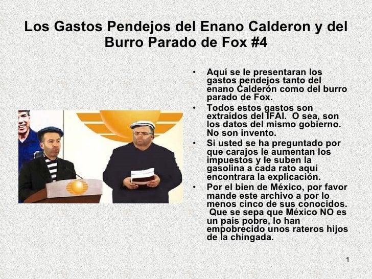 Los Gastos Pendejos del Enano Calderon y del Burro Parado de Fox #4 <ul><li>Aquí se le presentaran los gastos pendejos tan...