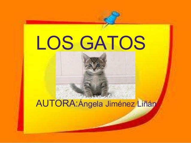 LOS GATOS Ángela Jiménez    AUTORA:Ángela Jiménez Liñán LiñánAutora:
