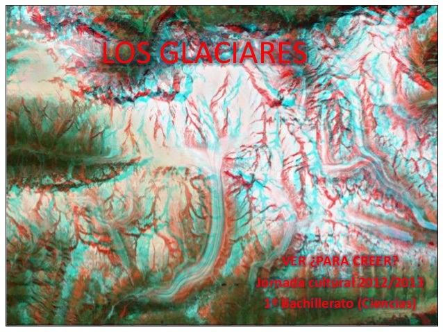 LOS GLACIARES VER ¿PARA CREER? Jornada cultural 2012/2013 1º Bachillerato (Ciencias)