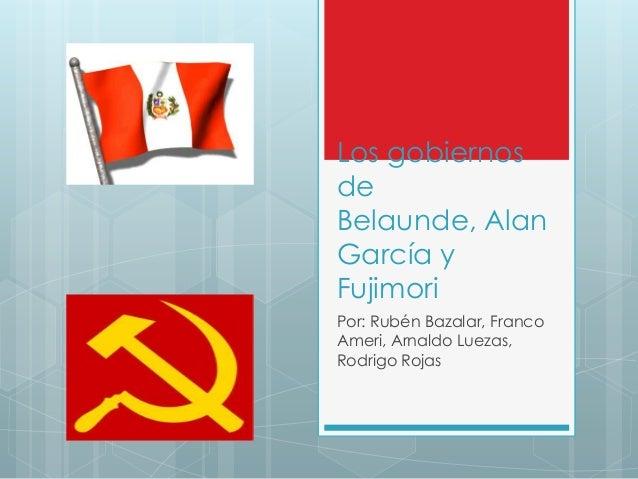 Los gobiernos de Belaunde, Alan García y Fujimori Por: Rubén Bazalar, Franco Ameri, Arnaldo Luezas, Rodrigo Rojas