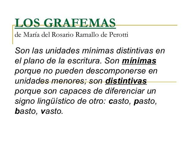 LOS GRAFEMASde María del Rosario Ramallo de PerottiSon las unidades mínimas distintivas enel plano de la escritura. Son mí...