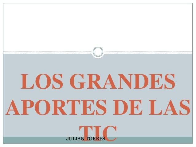 LOS GRANDES APORTES DE LAS TICJULIAN TORRES