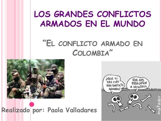"""LOS GRANDES CONFLICTOS ARMADOS EN EL MUNDO """"EL CONFLICTO ARMADO EN COLOMBIA"""" Realizado por: Paola Valladares"""