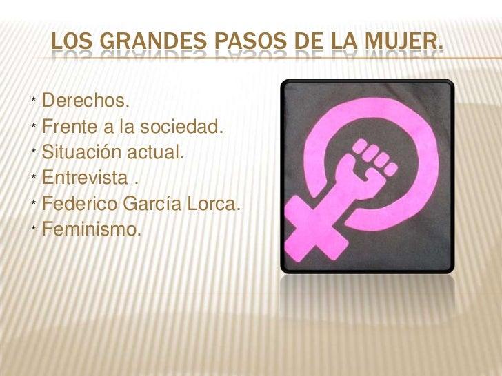 LOS GRANDES PASOS DE LA MUJER.* Derechos.* Frente a la sociedad.* Situación actual.* Entrevista .* Federico García Lorca.*...