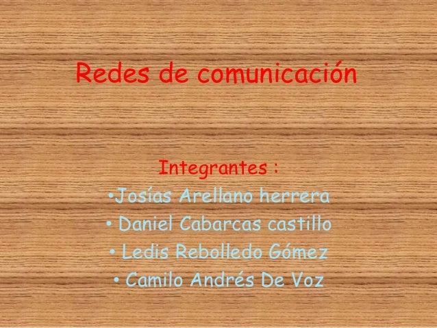 Redes de comunicación Integrantes : •Josías Arellano herrera • Daniel Cabarcas castillo • Ledis Rebolledo Gómez • Camilo A...