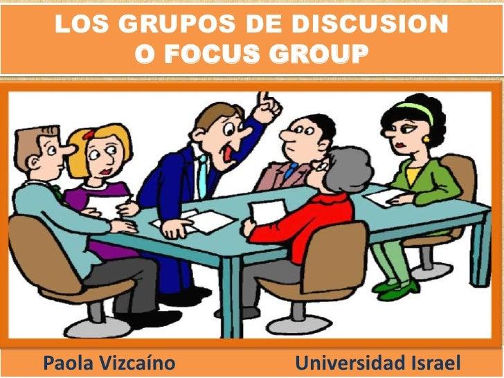 LOS GRUPOS DE DISCUSION O FOCUS GROUP<br />Paola Vizcaíno Universidad Israel<br />