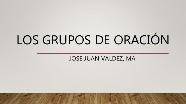 LOS GRUPOS DE ORACIÓN JOSE JUAN VALDEZ, MA.