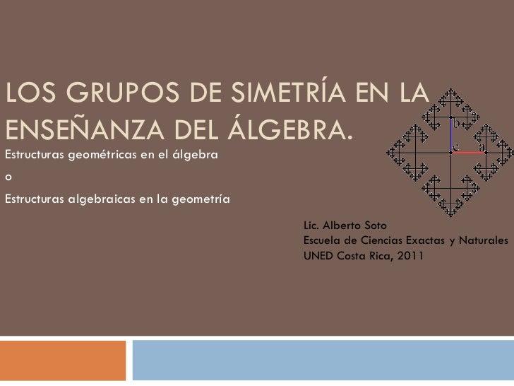 LOS GRUPOS DE SIMETRÍA EN LA ENSEÑANZA DEL ÁLGEBRA.  Estructuras geométricas en el álgebra  o Estructuras algebraicas en l...