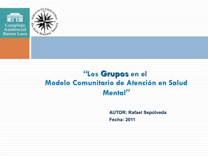 """<ul><li>AUTOR: Rafael Sepúlveda </li></ul><ul><li>Fecha: 2011 </li></ul>"""" Los  Grupos  en el  Modelo Comunitario de Atenci..."""
