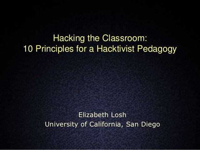 Hacking the Classroom:10 Principles for a Hacktivist Pedagogy               Elizabeth Losh     University of California, S...