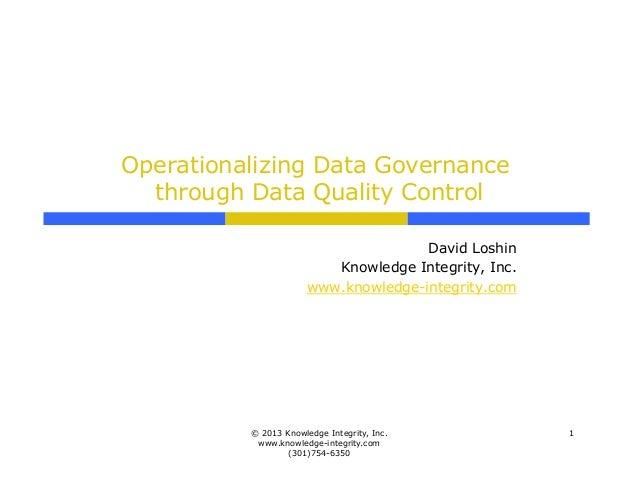 Operationalizing Data Governancethrough Data Quality ControlDavid LoshinKnowledge Integrity, Inc.www.knowledge-integrity.c...