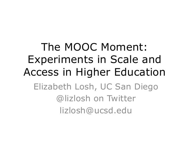 The MOOC Moment: Experiments in Scale and Access in Higher Education Elizabeth Losh, UC San Diego @lizlosh on Twitter lizl...