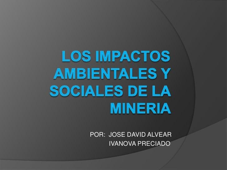 LOS IMPACTOS AMBIENTALES Y SOCIALES DE LA MINERIA <br />        POR:  JOSE DAVID ALVEAR  <br />                  IVANOVA P...