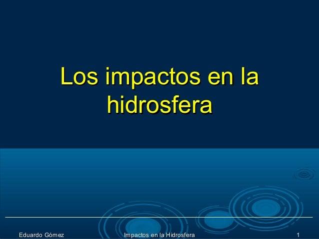 Los impactos en la               hidrosferaEduardo Gómez   Impactos en la Hidrosfera   1