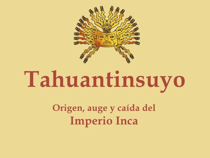 Tahuantinsuyo Origen, auge y caída del  Imperio Inca