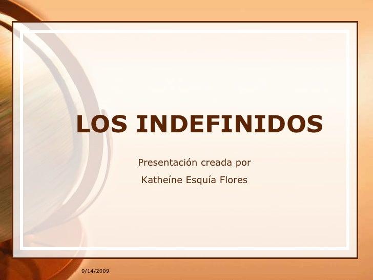 9/13/2009<br />LOS INDEFINIDOS<br />Presentacióncreadapor<br />Katheíne Esquía Flores<br />