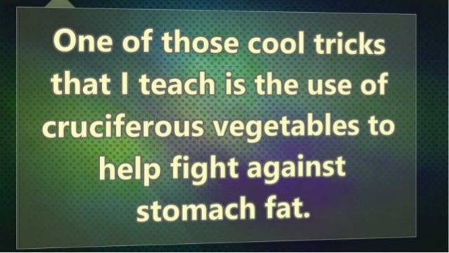 One of cool tricks that I tea, i_ljthe use of .  ?içi- l  cru, cIfe,  roustvegetables to help fight alããinst  stomach fat.