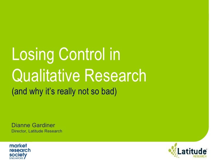 Dianne Gardiner Director, Latitude Research Losing Control in Qualitative Research (and why it's really not so bad)