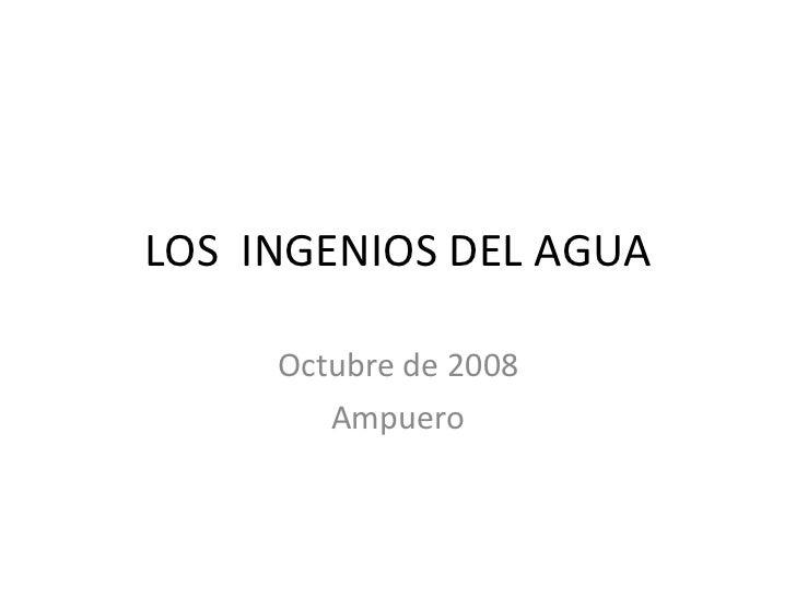LOS  INGENIOS DEL AGUA Octubre de 2008 Ampuero
