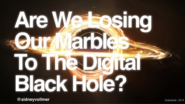 Are We Losing Our Marbles ! To The Digital Black Hole?@sidneyvollmer Interstellar, 2014