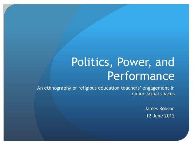 Politics, Power, and Performance An ethnography of religious education teachers' engagement in online social spaces James ...