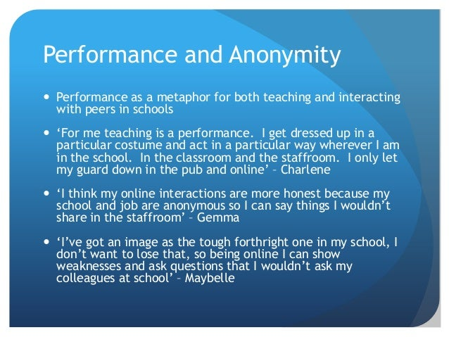 Performance and Anonymity  Performance as a metaphor for both teaching and interacting with peers in schools  'For me te...