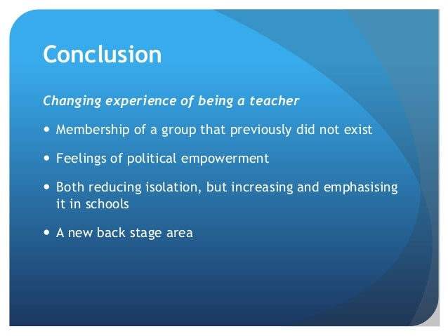 Conclusion Changing experience of being a teacher  Membership of a group that previously did not exist  Feelings of poli...