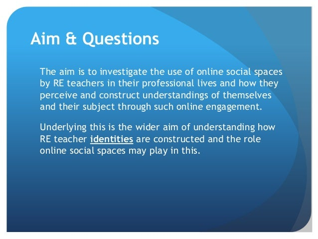 Aim & Questions The aim is to investigate the use of online social spaces by RE teachers in their professional lives and h...