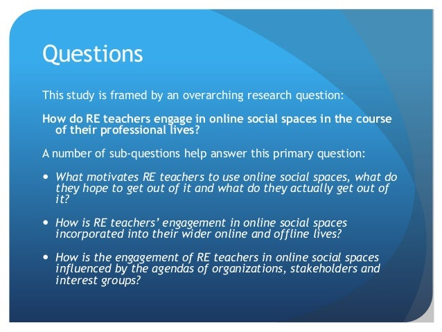 Questions This study is framed by an overarching research question: How do RE teachers engage in online social spaces in t...