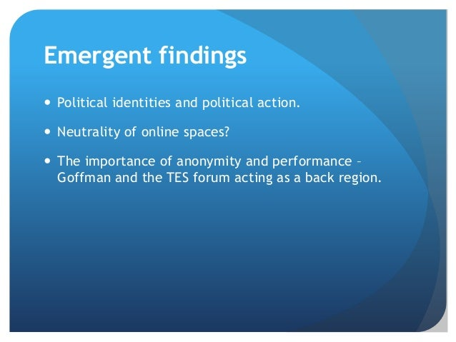Emergent findings  Political identities and political action.  Neutrality of online spaces?  The importance of anonymit...