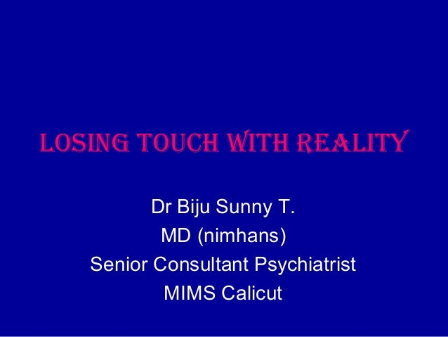 Losing touch with reaLityDr Biju Sunny T.MD (nimhans)Senior Consultant PsychiatristMIMS Calicut