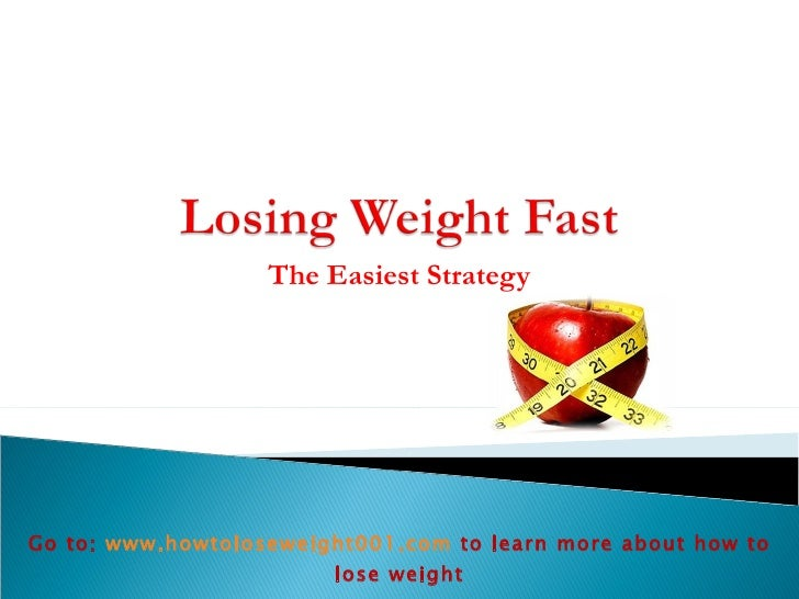 The Easiest Strategy Go to:  www.howtoloseweight001.com   to learn more about how to lose weight