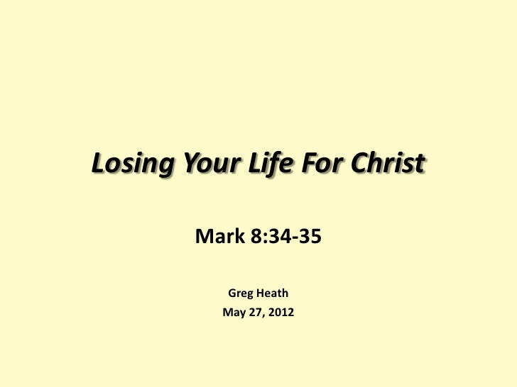 Losing Your Life For Christ        Mark 8:34-35           Greg Heath          May 27, 2012