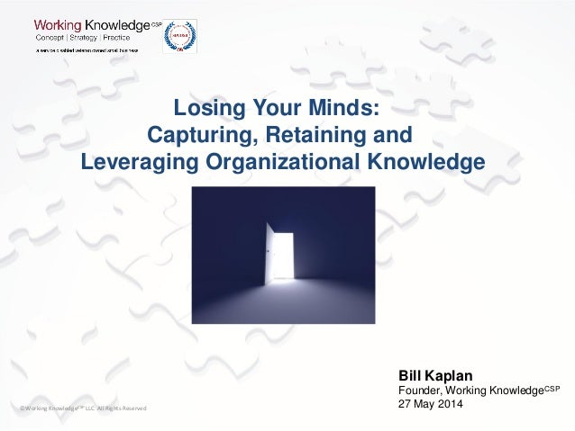 ©Working KnowledgeCSP LLC All Rights Reserved Losing Your Minds: Capturing, Retaining and Leveraging Organizational Knowle...