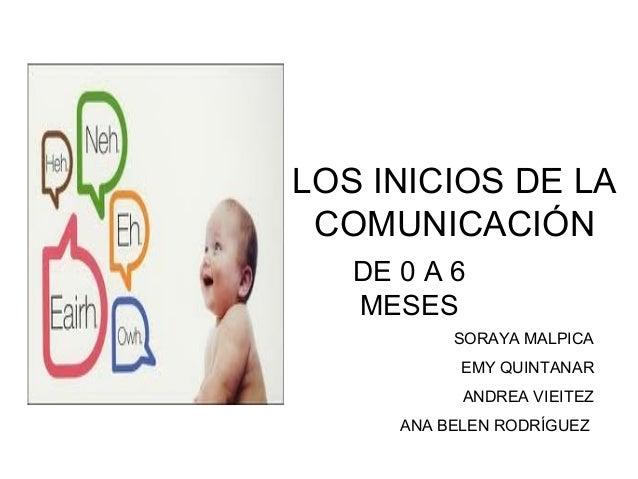 LOS INICIOS DE LA COMUNICACIÓN   DE 0 A 6   MESES           SORAYA MALPICA            EMY QUINTANAR            ANDREA VIEI...