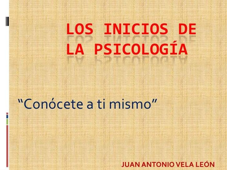 """LOS INICIOS DE       LA PSICOLOGÍA""""Conócete a ti mismo""""               JUAN ANTONIO VELA LEÓN"""