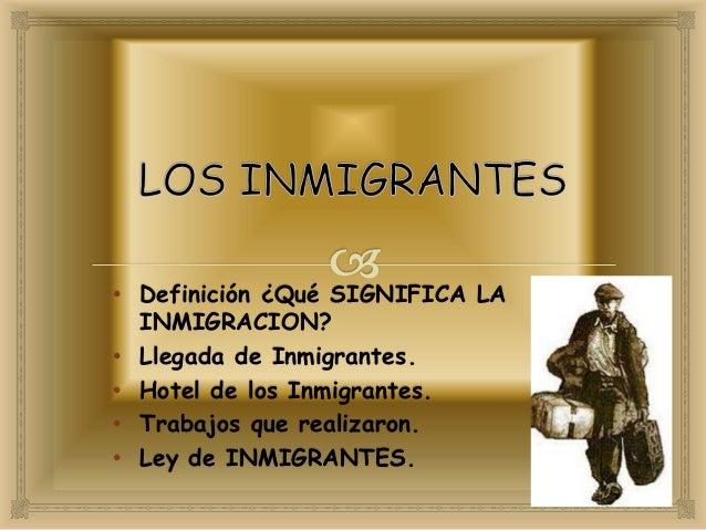 • Definición ¿Qué SIGNIFICA LA INMIGRACION? • Llegada de Inmigrantes. • Hotel de los Inmigrantes. • Trabajos que realizaro...