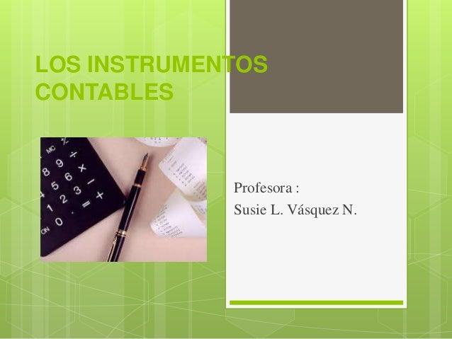 LOS INSTRUMENTOS CONTABLES Profesora : Susie L. Vásquez N.