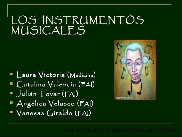 LOS INSTRUMENTOSMUSICALES   Laura Victoria ( Medicina )   Catalina Valencia ( FAI )   Julián Tovar ( FAI )   Angélica ...