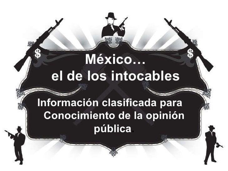 México… el de los intocables Información clasificada para  Conocimiento de la opinión pública .