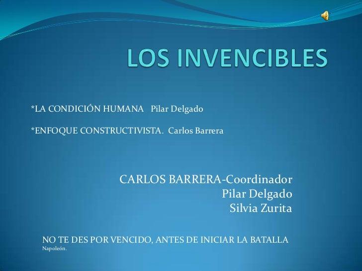 LOS INVENCIBLES<br />*LA CONDICIÓN HUMANA   Pilar Delgado<br />*ENFOQUE CONSTRUCTIVISTA.  Carlos Barrera<br />CARLOS BARRE...