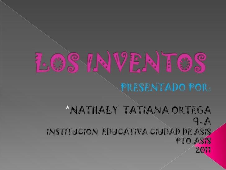 LOS INVENTOS<br />PRESENTADO POR:<br />*NATHALYTATIANA ORTEGA<br />9-A<br />INSTITUCION  EDUCATIVA CIUDAD DE ASIS<br />PTO...
