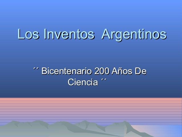 Los Inventos ArgentinosLos Inventos Argentinos ´´ Bicentenario 200 Años De´´ Bicentenario 200 Años De Ciencia ´´Ciencia ´´