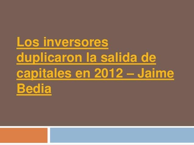 Los inversoresduplicaron la salida decapitales en 2012 – JaimeBedia