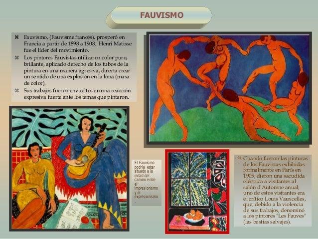 FAUVISMO Fauvismo, (Fauvisme francés), prosperó enFrancia a partir de 1898 a 1908. Henri Matissefue el líder del movimien...