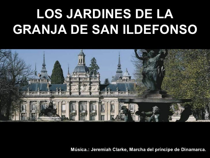 LOS JARDINES DE LAGRANJA DE SAN ILDEFONSO       Música.: Jeremiah Clarke, Marcha del príncipe de Dinamarca.