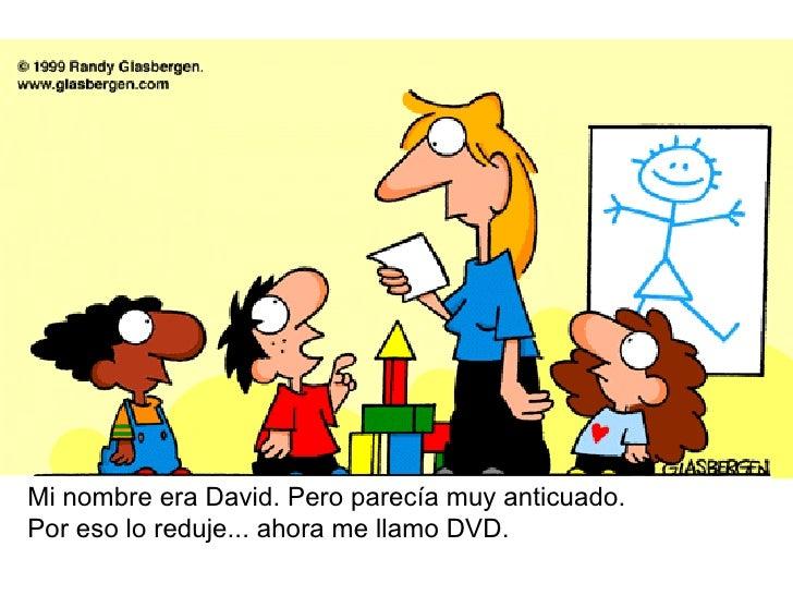 Mi nombre era David. Pero parecía muy anticuado.  Por eso lo reduje... ahora me llamo DVD.